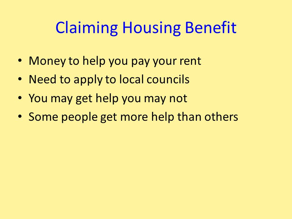 Claiming Housing Benefit Money to help you pay your rent Need to apply to local councils You may get help you may not Some people get more help than others