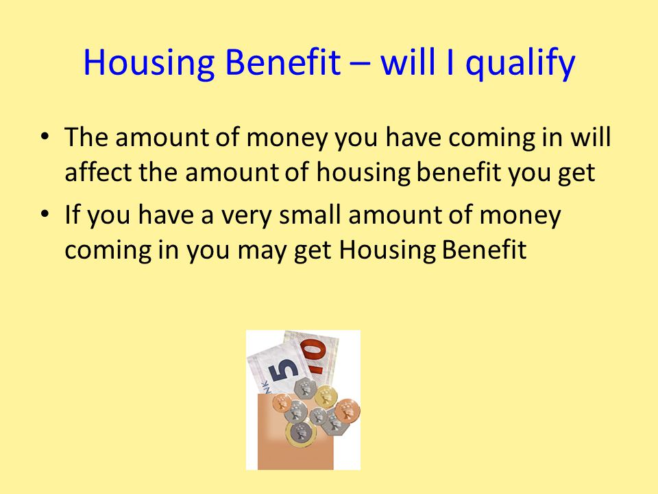 Housing Benefit – will I qualify The amount of money you have coming in will affect the amount of housing benefit you get If you have a very small amount of money coming in you may get Housing Benefit