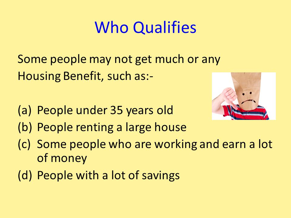 Who Qualifies Some people may not get much or any Housing Benefit, such as:- (a)People under 35 years old (b)People renting a large house (c)Some people who are working and earn a lot of money (d)People with a lot of savings