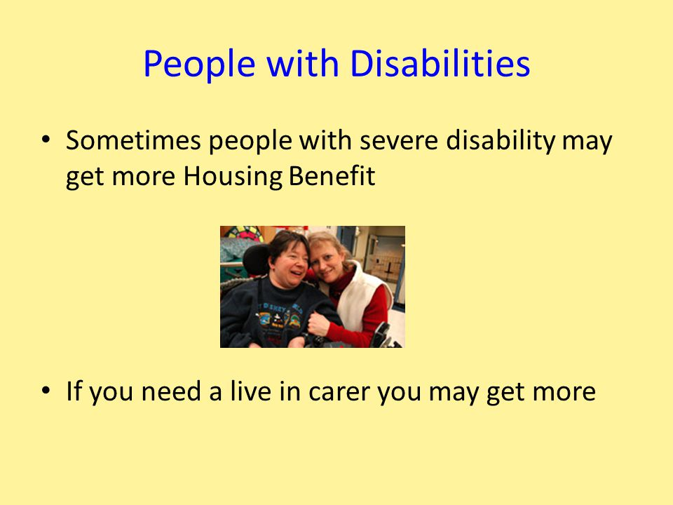 People with Disabilities Sometimes people with severe disability may get more Housing Benefit If you need a live in carer you may get more