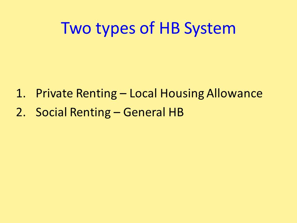 Two types of HB System 1.Private Renting – Local Housing Allowance 2.Social Renting – General HB