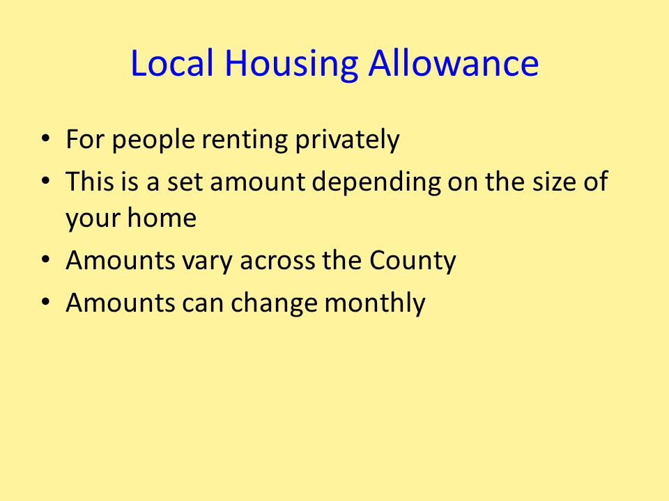 Local Housing Allowance For people renting privately This is a set amount depending on the size of your home Amounts vary across the County Amounts can change monthly