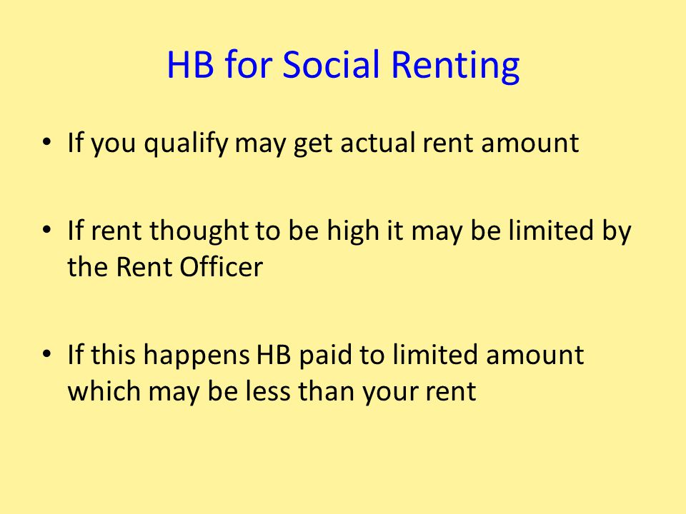 HB for Social Renting If you qualify may get actual rent amount If rent thought to be high it may be limited by the Rent Officer If this happens HB paid to limited amount which may be less than your rent