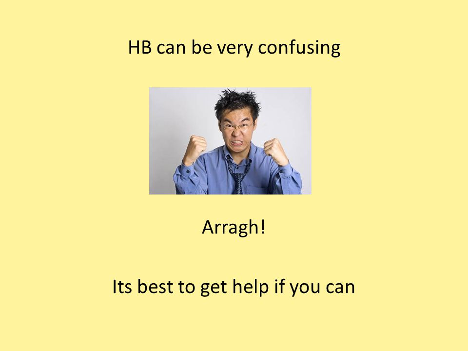 HB can be very confusing Arragh! Its best to get help if you can