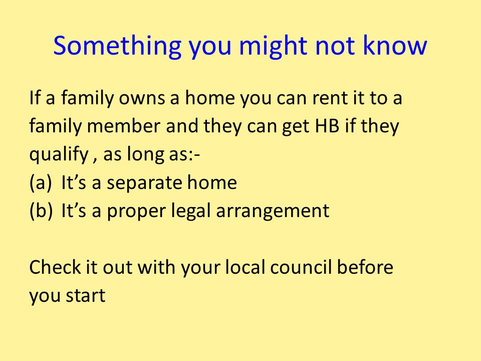 Something you might not know If a family owns a home you can rent it to a family member and they can get HB if they qualify, as long as:- (a)It's a separate home (b)It's a proper legal arrangement Check it out with your local council before you start