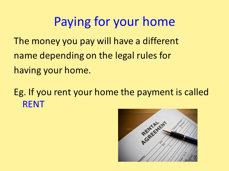 Paying for your home The money you pay will have a different name depending on the legal rules for having your home.