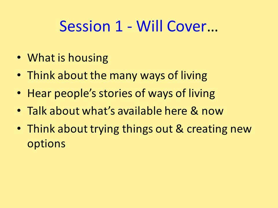 Session 1 - Will Cover… What is housing Think about the many ways of living Hear people's stories of ways of living Talk about what's available here & now Think about trying things out & creating new options