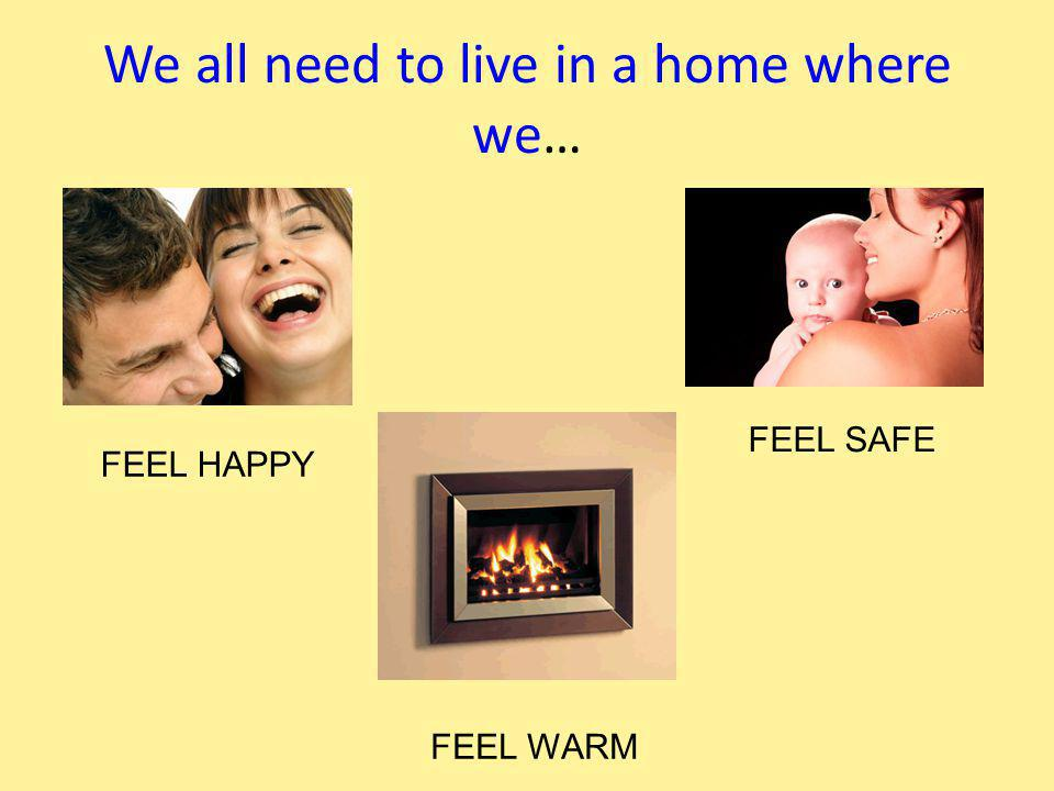 We all need to live in a home where we… FEEL HAPPY FEEL SAFE FEEL WARM