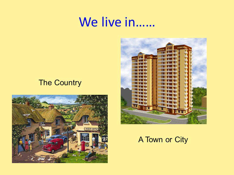 We live in…… The Country A Town or City
