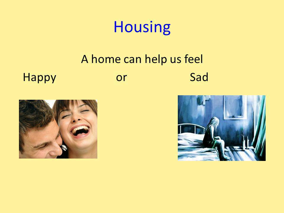 Housing A home can help us feel Happy or Sad