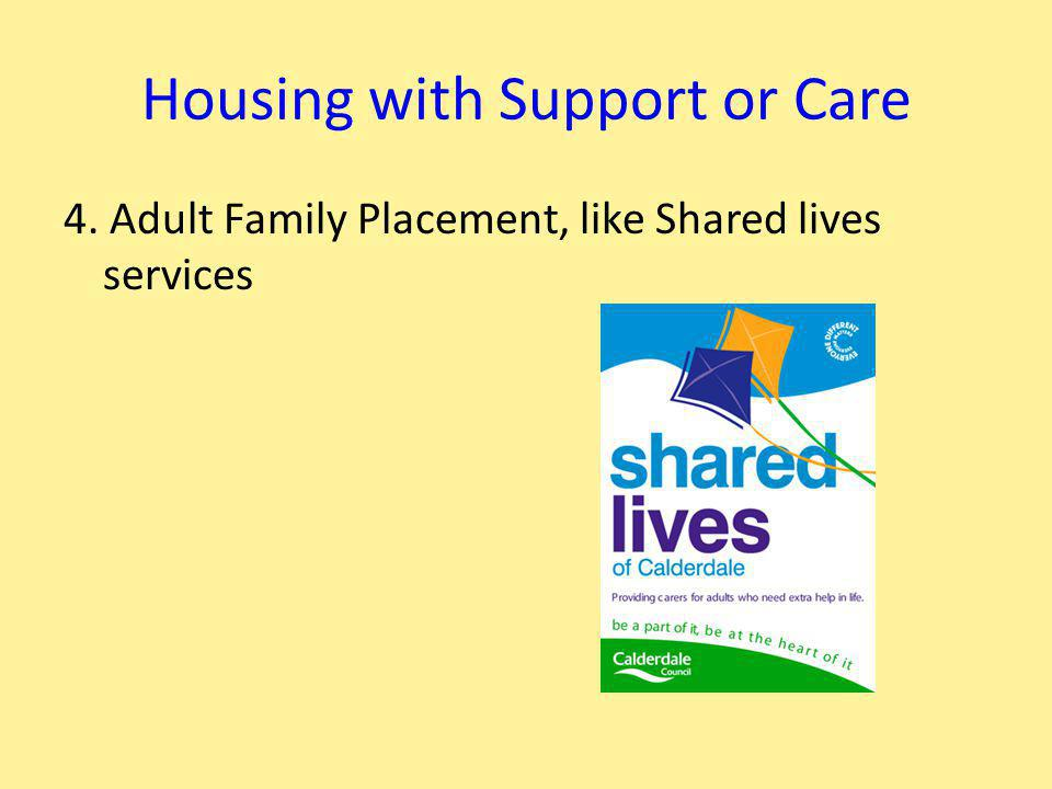 Housing with Support or Care 4. Adult Family Placement, like Shared lives services