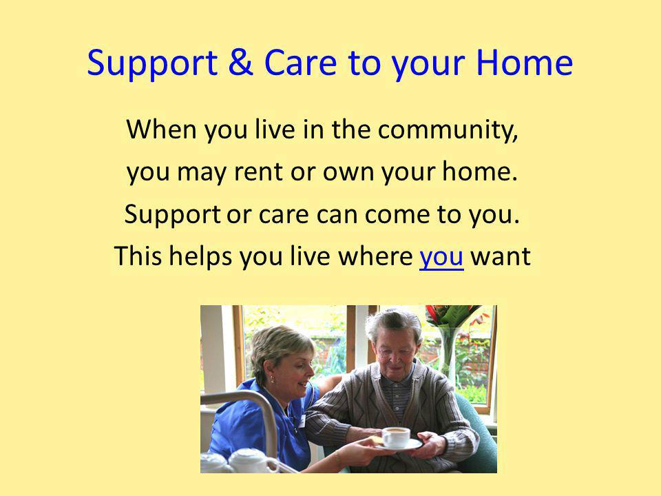 Support & Care to your Home When you live in the community, you may rent or own your home.