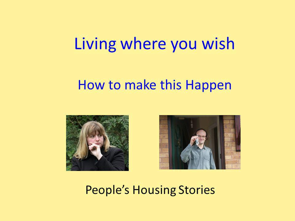 Living where you wish How to make this Happen People's Housing Stories