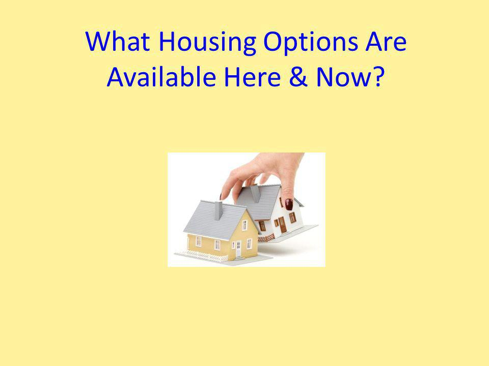 What Housing Options Are Available Here & Now