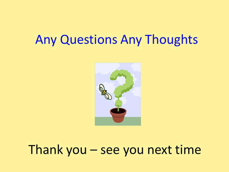 Any Questions Any Thoughts Thank you – see you next time