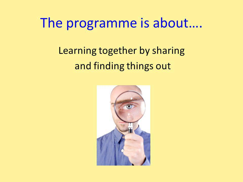 The programme is about…. Learning together by sharing and finding things out