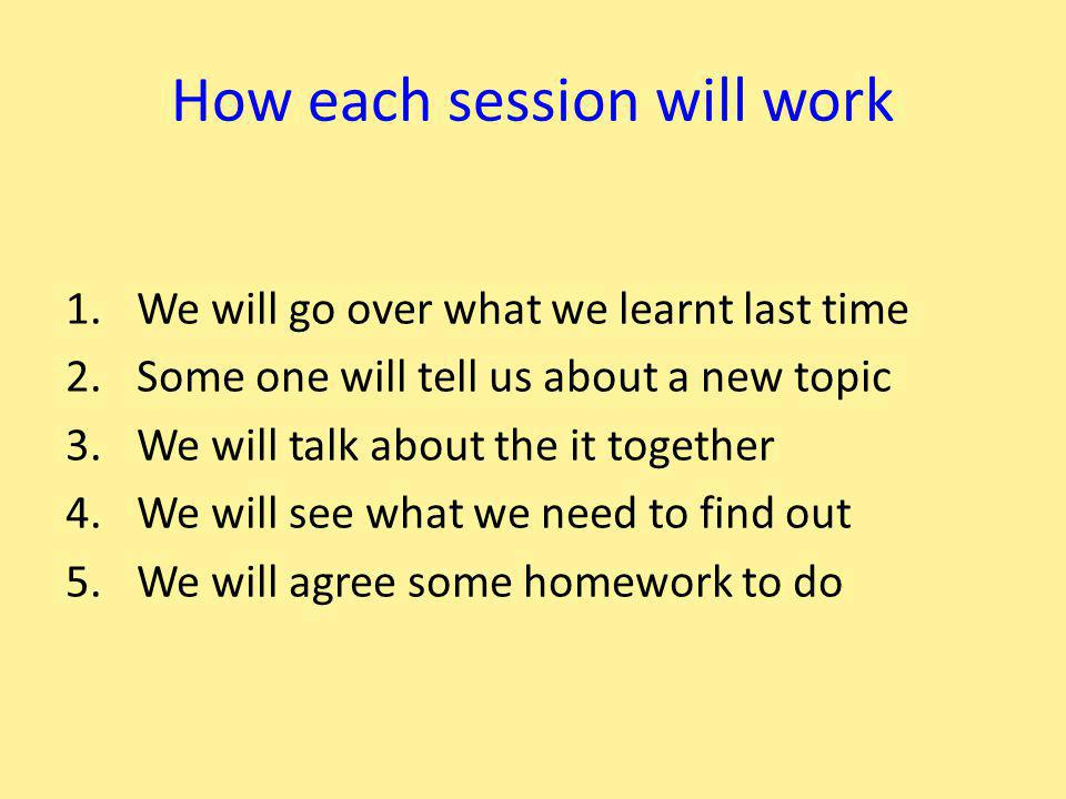 How each session will work 1.We will go over what we learnt last time 2.Some one will tell us about a new topic 3.We will talk about the it together 4.We will see what we need to find out 5.We will agree some homework to do