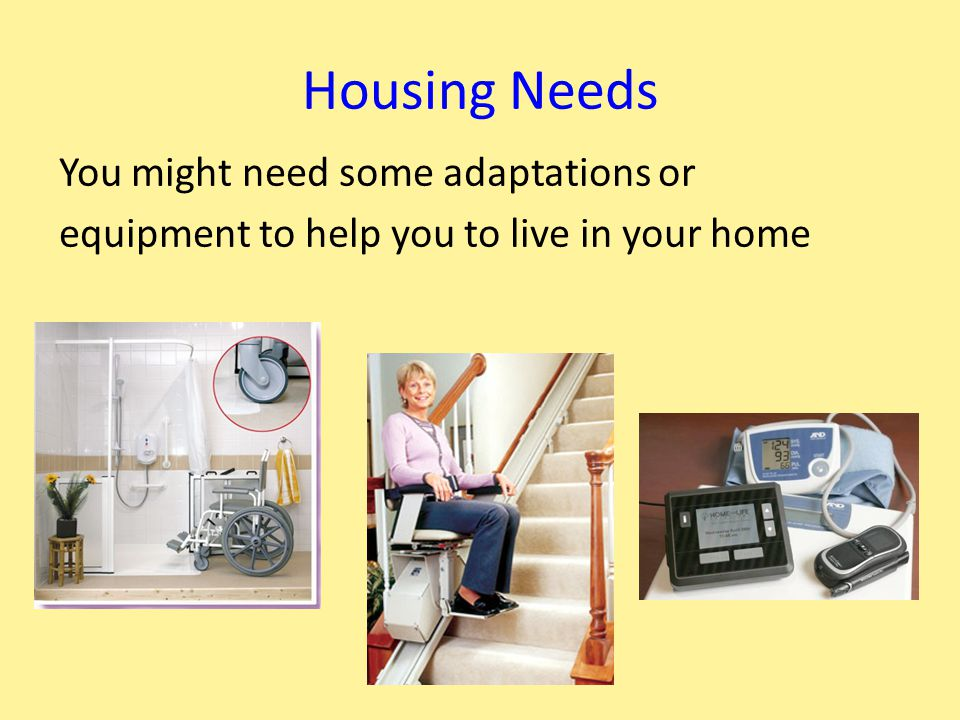 Housing Needs You might need some adaptations or equipment to help you to live in your home