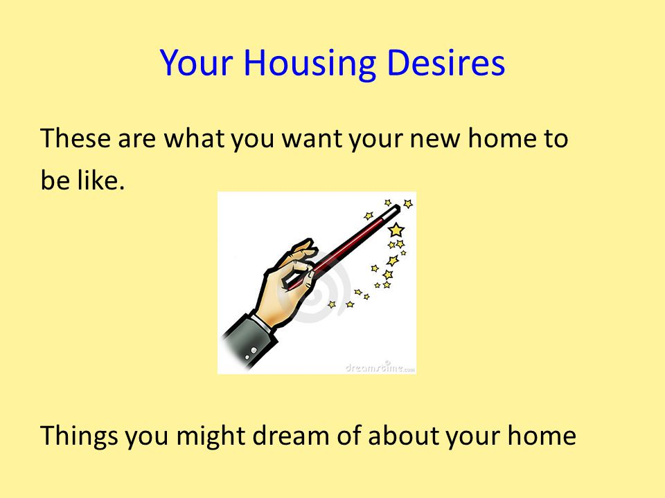 Your Housing Desires These are what you want your new home to be like.