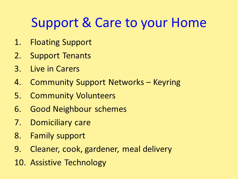 Support & Care to your Home 1.Floating Support 2.Support Tenants 3.Live in Carers 4.Community Support Networks – Keyring 5.Community Volunteers 6.Good Neighbour schemes 7.Domiciliary care 8.Family support 9.Cleaner, cook, gardener, meal delivery 10.Assistive Technology