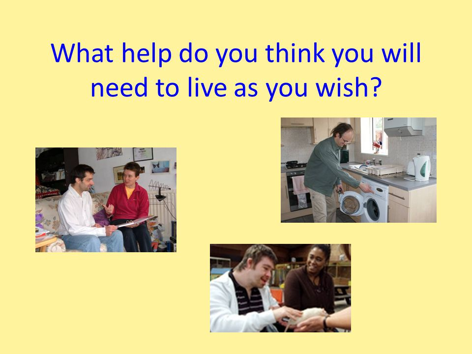 What help do you think you will need to live as you wish