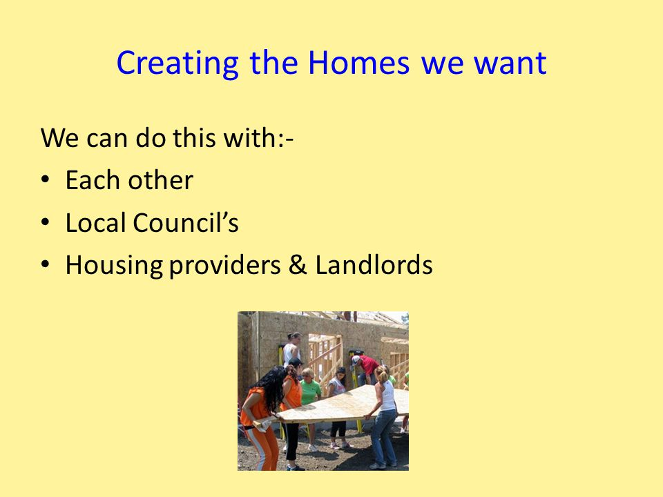 Creating the Homes we want We can do this with:- Each other Local Council's Housing providers & Landlords