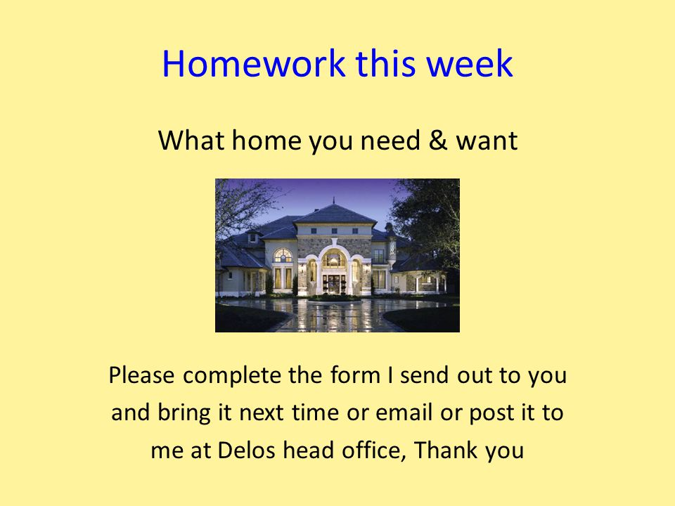 Homework this week What home you need & want Please complete the form I send out to you and bring it next time or email or post it to me at Delos head office, Thank you