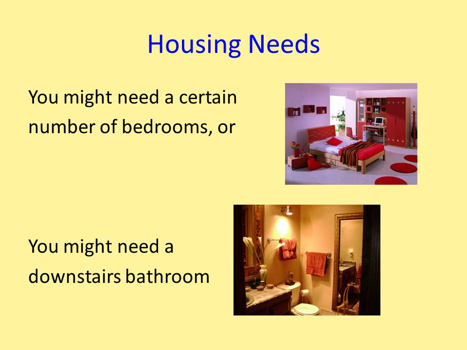 Housing Needs You might need a certain number of bedrooms, or You might need a downstairs bathroom