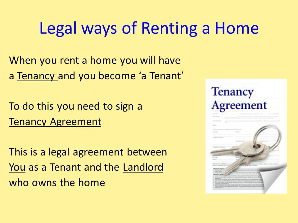 Legal ways of Renting a Home When you rent a home you will have a Tenancy and you become 'a Tenant' To do this you need to sign a Tenancy Agreement Th