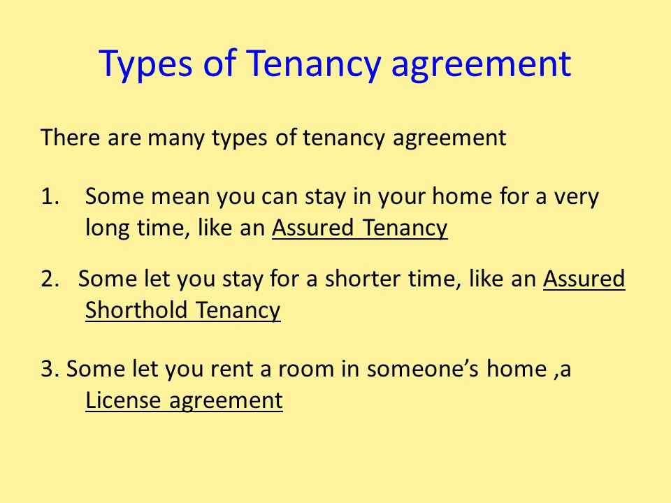 Types of Tenancy agreement There are many types of tenancy agreement 1.Some mean you can stay in your home for a very long time, like an Assured Tenan