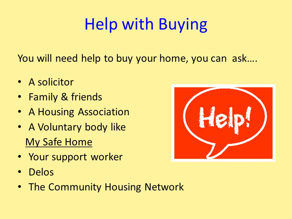 Help with Buying You will need help to buy your home, you can ask…. A solicitor Family & friends A Housing Association A Voluntary body like My Safe H