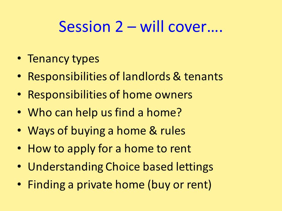 Session 2 – will cover…. Tenancy types Responsibilities of landlords & tenants Responsibilities of home owners Who can help us find a home? Ways of bu