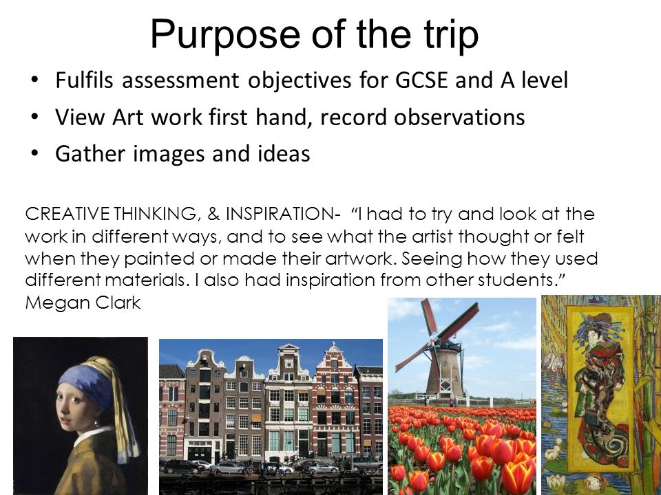 Purpose of the trip Fulfils assessment objectives for GCSE and A level View Art work first hand, record observations Gather images and ideas CREATIVE THINKING, & INSPIRATION- I had to try and look at the work in different ways, and to see what the artist thought or felt when they painted or made their artwork.