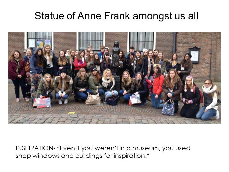 Statue of Anne Frank amongst us all INSPIRATION- Even if you weren ' t in a museum, you used shop windows and buildings for inspiration.