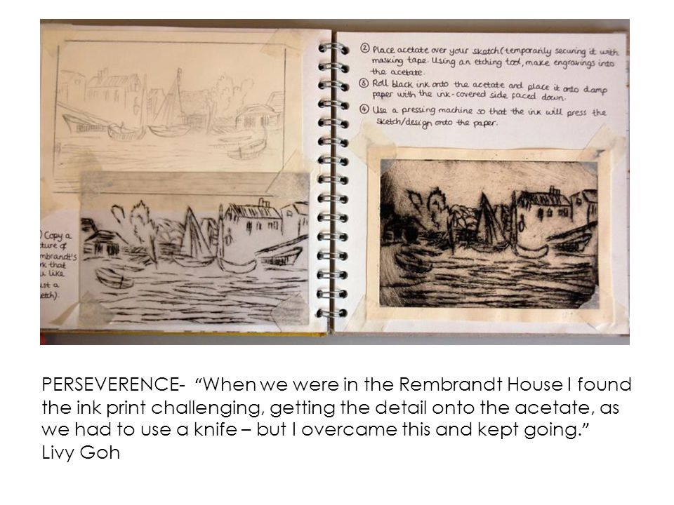 PERSEVERENCE- When we were in the Rembrandt House I found the ink print challenging, getting the detail onto the acetate, as we had to use a knife – but I overcame this and kept going.