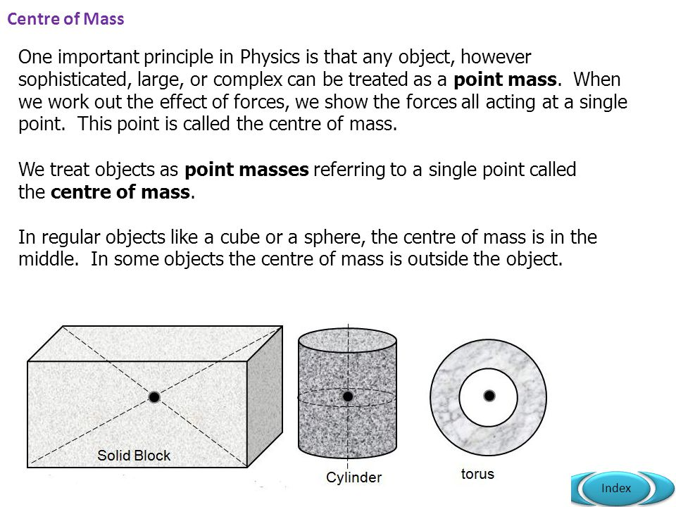 Mr Powell 2012 Index Centre of Mass One important principle in Physics is that any object, however sophisticated, large, or complex can be treated as a point mass.