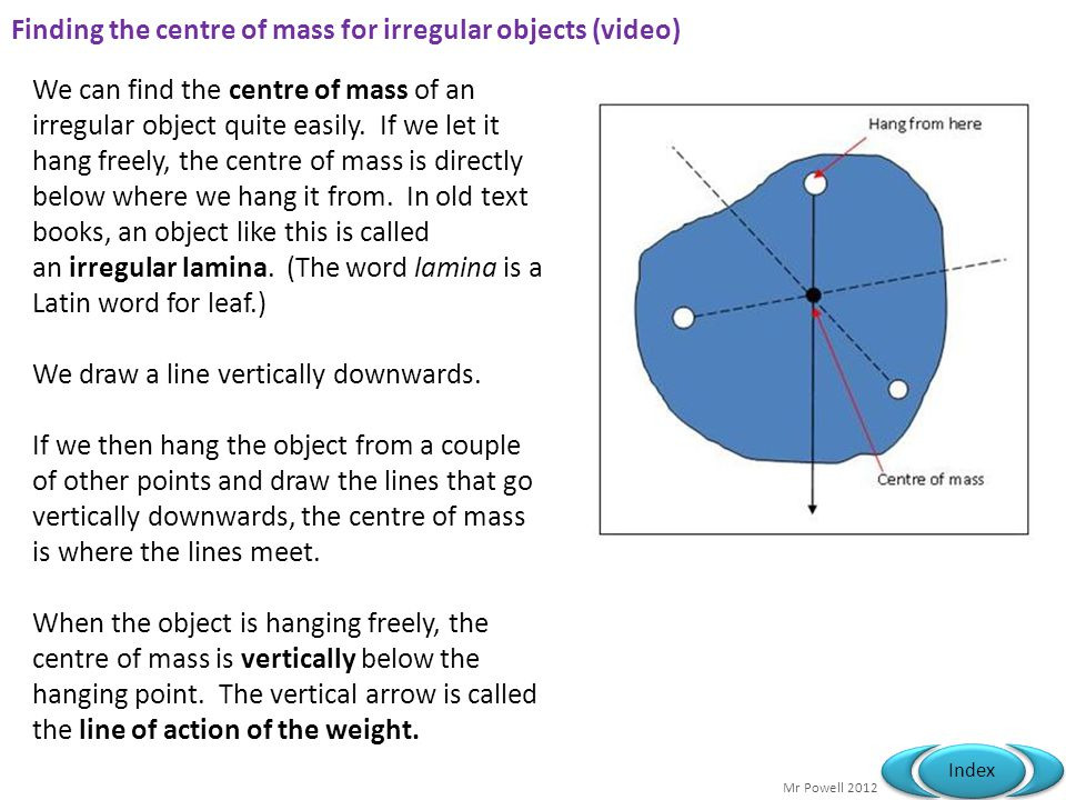 Mr Powell 2012 Index Finding the centre of mass for irregular objects (video) We can find the centre of mass of an irregular object quite easily.
