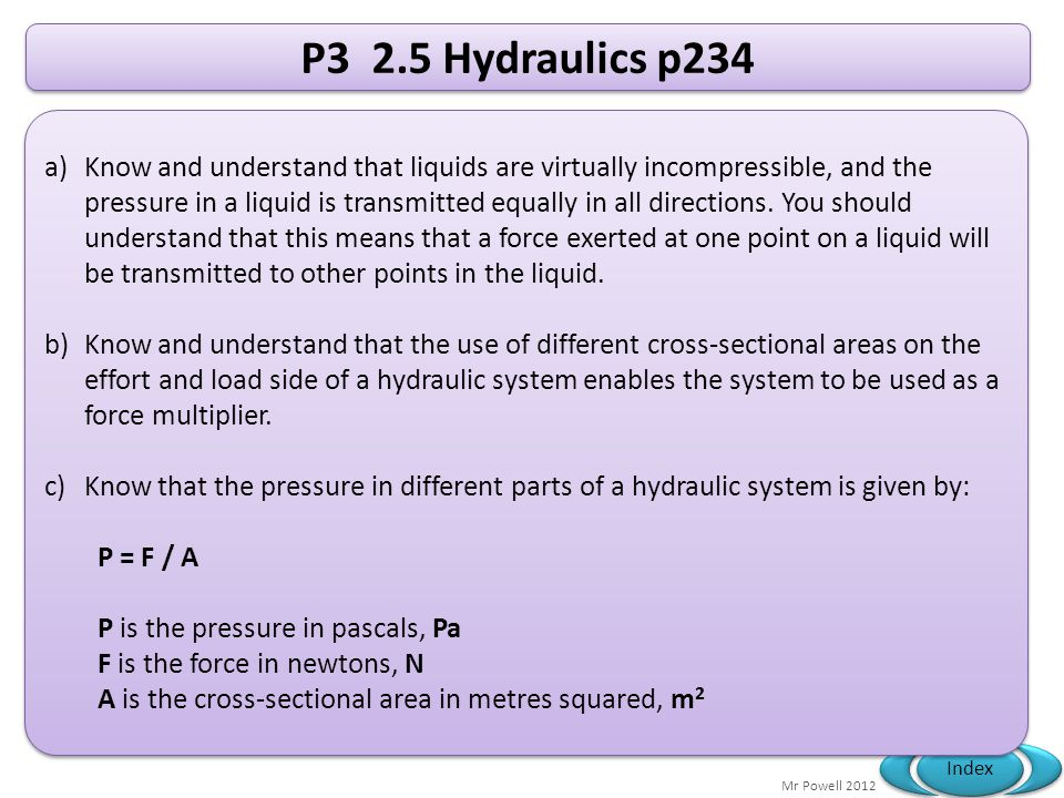 Mr Powell 2012 Index P3 2.5 Hydraulics p234 a)Know and understand that liquids are virtually incompressible, and the pressure in a liquid is transmitted equally in all directions.