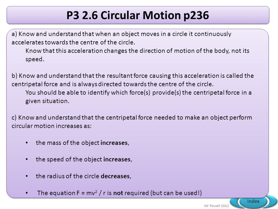 Mr Powell 2012 Index P3 2.6 Circular Motion p236 a) Know and understand that when an object moves in a circle it continuously accelerates towards the centre of the circle.