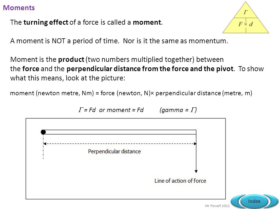 Mr Powell 2012 Index Moments The turning effect of a force is called a moment.