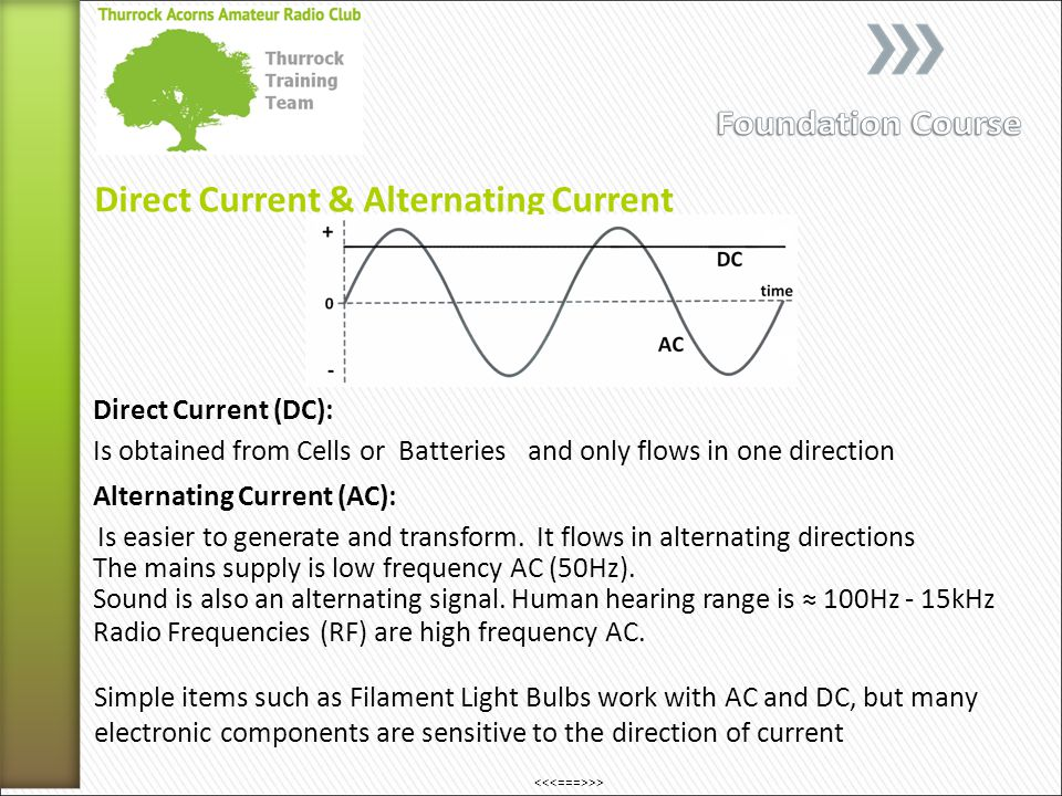 Direct Current & Alternating Current Is obtained from Cells or Batteries Direct Current (DC): and only flows in one direction Alternating Current (AC): Is easier to generate and transform.
