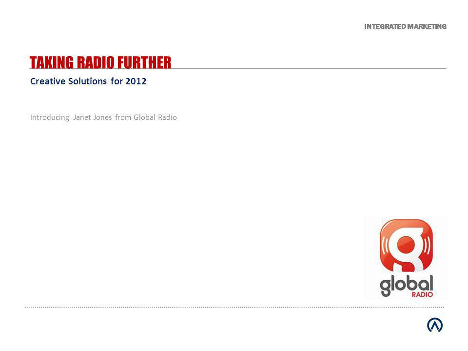 INTEGRATED MARKETING Creative Solutions for 2012 TAKING RADIO FURTHER Introducing Janet Jones from Global Radio