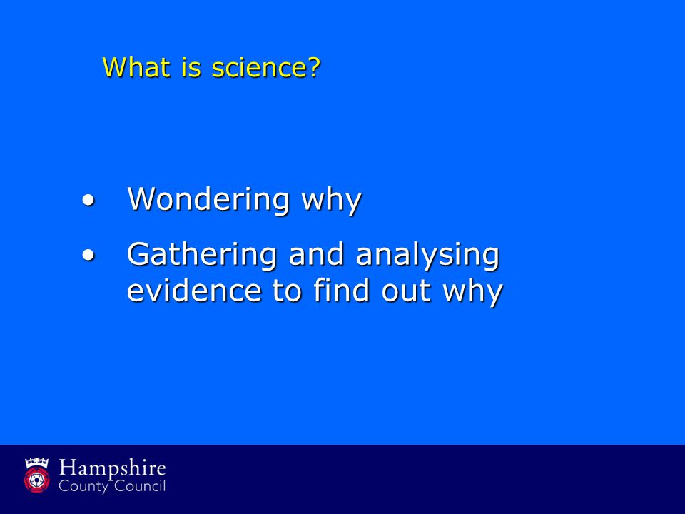 Wondering whyWondering why Gathering and analysing evidence to find out whyGathering and analysing evidence to find out why What is science