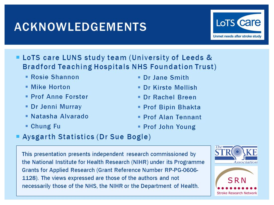  LoTS care LUNS study team (University of Leeds & Bradford Teaching Hospitals NHS Foundation Trust)  Rosie Shannon  Mike Horton  Prof Anne Forster  Dr Jenni Murray  Natasha Alvarado  Chung Fu  Aysgarth Statistics (Dr Sue Bogle) ACKNOWLEDGEMENTS  Dr Jane Smith  Dr Kirste Mellish  Dr Rachel Breen  Prof Bipin Bhakta  Prof Alan Tennant  Prof John Young This presentation presents independent research commissioned by the National Institute for Health Research (NIHR) under its Programme Grants for Applied Research (Grant Reference Number RP-PG-0606- 1128).