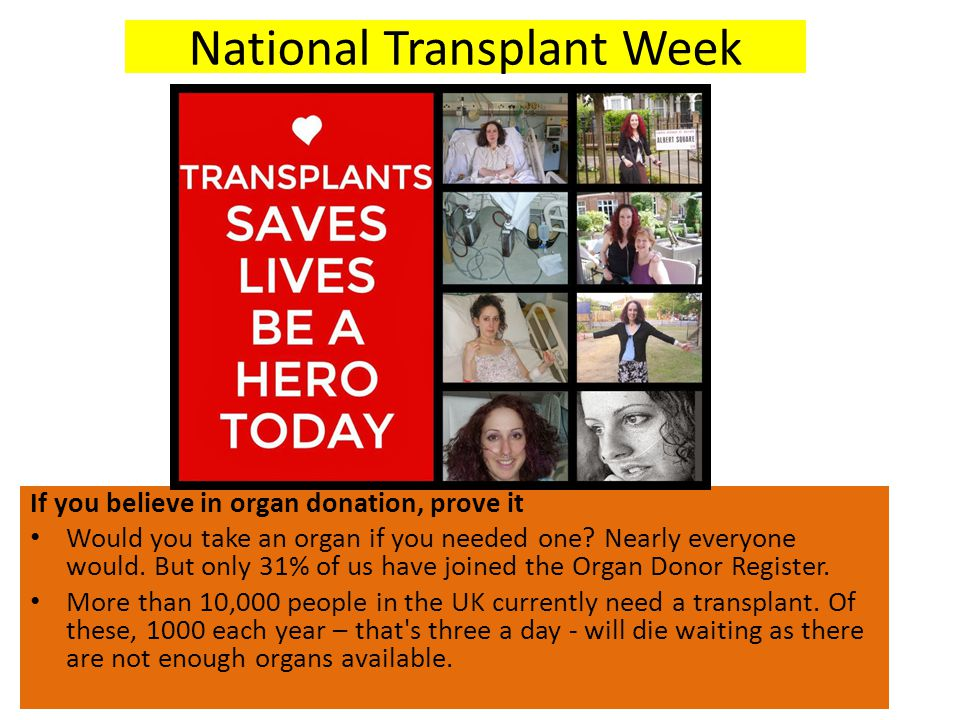 National Transplant Week If you believe in organ donation, prove it Would you take an organ if you needed one? Nearly everyone would. But only 31% of