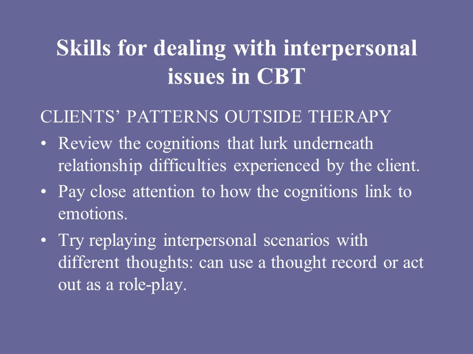 Skills for dealing with interpersonal issues in CBT CLIENTS' PATTERNS OUTSIDE THERAPY Review the cognitions that lurk underneath relationship difficulties experienced by the client.