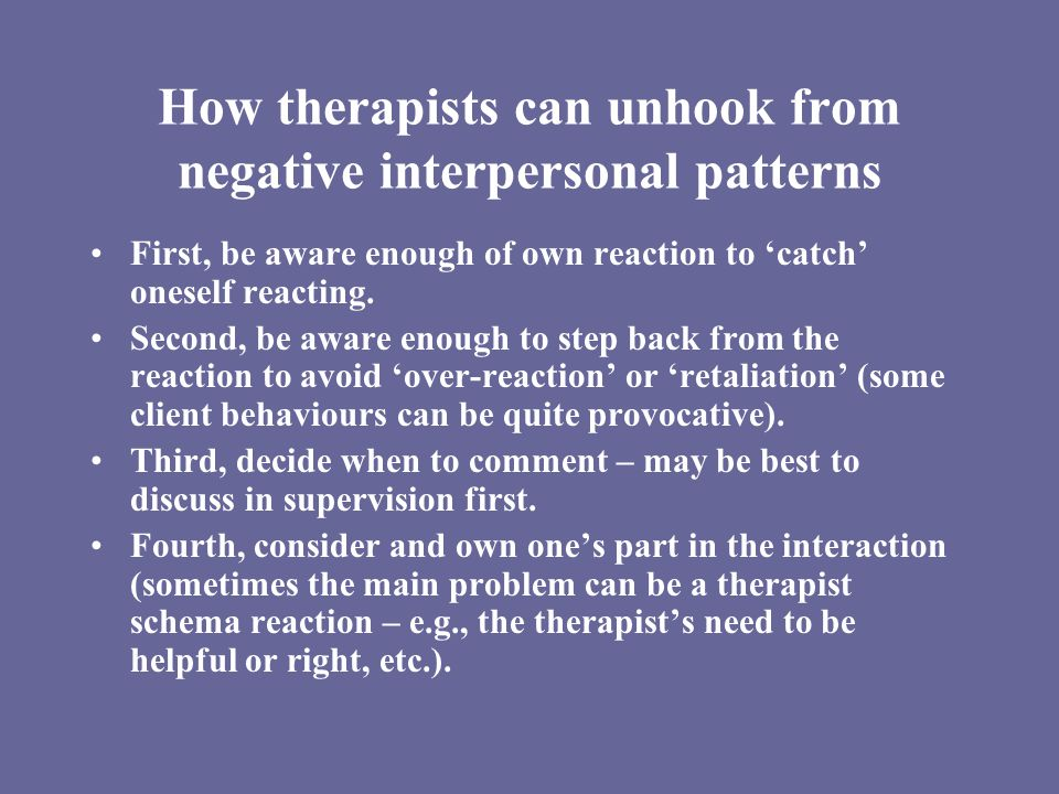 How therapists can unhook from negative interpersonal patterns First, be aware enough of own reaction to 'catch' oneself reacting.