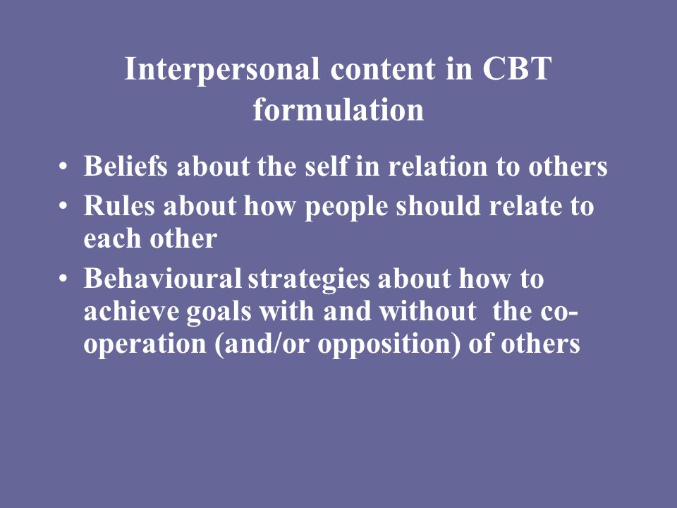 Interpersonal content in CBT formulation Beliefs about the self in relation to others Rules about how people should relate to each other Behavioural strategies about how to achieve goals with and without the co- operation (and/or opposition) of others
