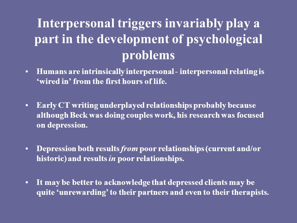 Interpersonal triggers invariably play a part in the development of psychological problems Humans are intrinsically interpersonal - interpersonal relating is 'wired in' from the first hours of life.