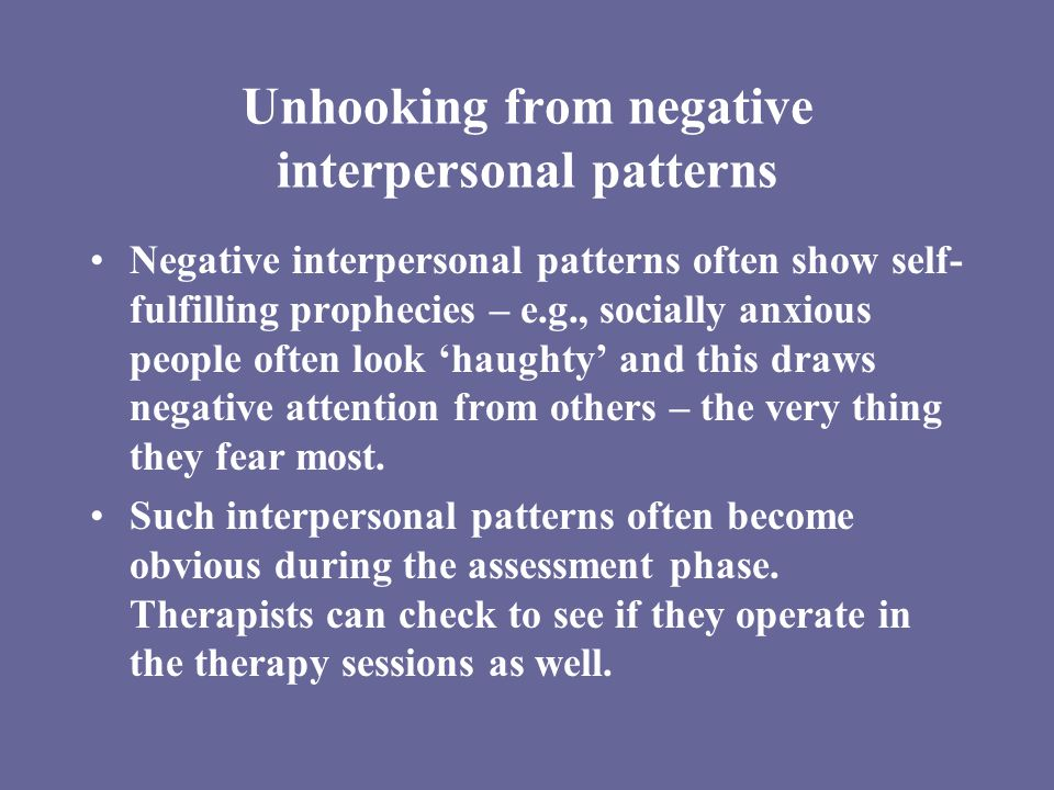 Unhooking from negative interpersonal patterns Negative interpersonal patterns often show self- fulfilling prophecies – e.g., socially anxious people often look 'haughty' and this draws negative attention from others – the very thing they fear most.